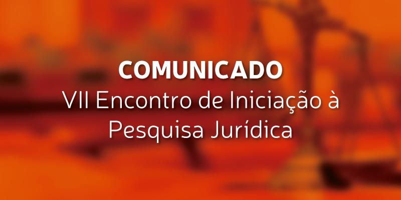 Comunicado – VII Encontro de Iniciação à Pesquisa Jurídica